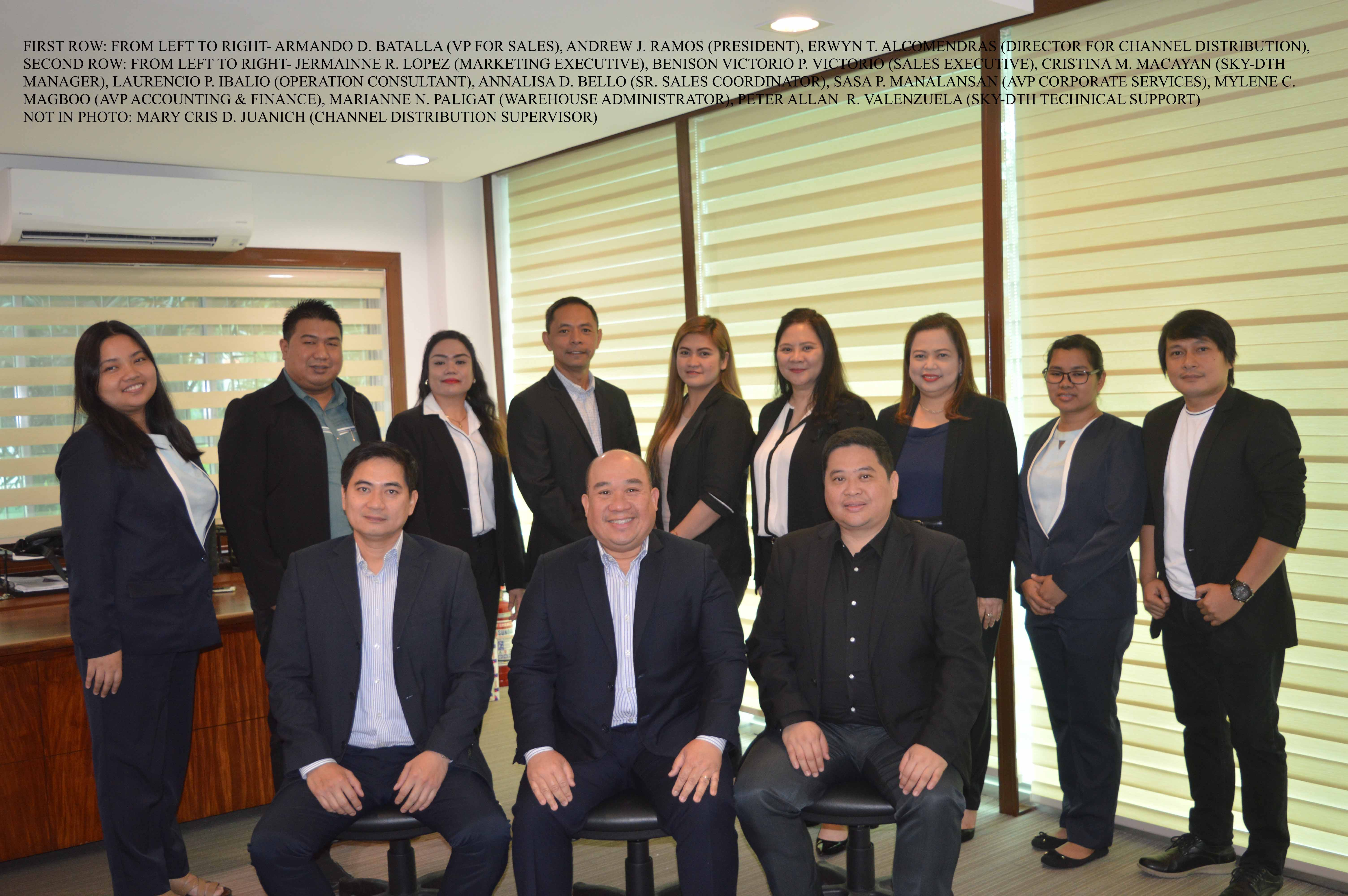 Seated, from left: Armando D. Batalla, VP for Sales; Andrew J. Ramos, president; and Erwyn T. Alcomendras, director for Channel Distribution. Standing, from left: Jermainne R. Lopez, marketing executive; Benison Victorio P. Victorio, sales executive; Cristina M. Macayan, SKY DTH manager; Laurencio P. Iballo, operation consultant; Annalisa D. Bello, senior sales coordinator; Sasa P. Manalansan, AVP for Corporate Services; Mylene C. Magboo, AVP for Accounting and Finance; Marianne N. Paligat, warehouse administrator; and Peter Allan R. Valenzuela, SKY DTH technical support. Not in photo: Mary Cris D. Juanich, Channel Distribution supervisor